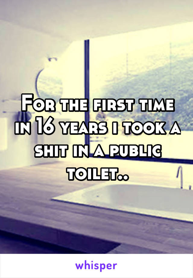 For the first time in 16 years i took a shit in a public toilet..