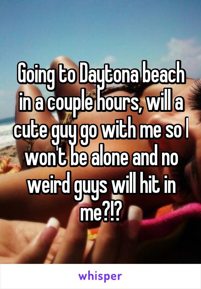 Going to Daytona beach in a couple hours, will a cute guy go with me so I won't be alone and no weird guys will hit in me?!?