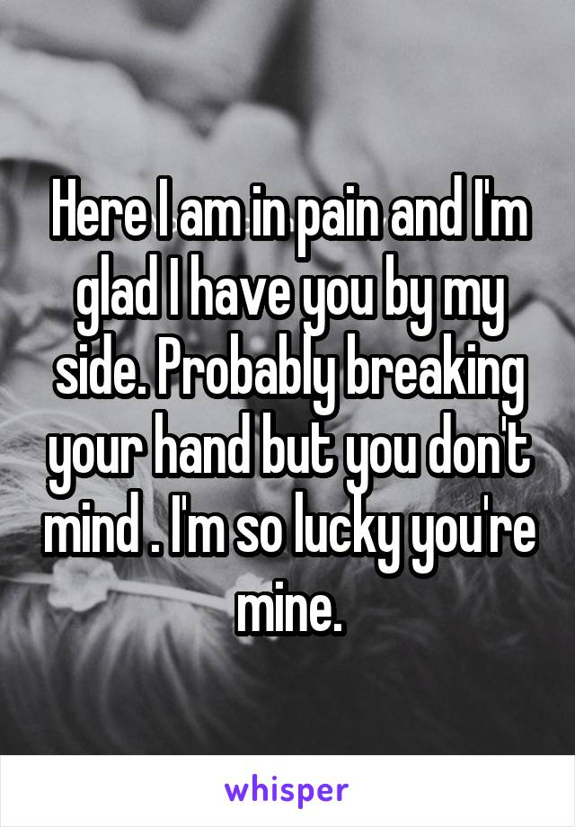 Here I am in pain and I'm glad I have you by my side. Probably breaking your hand but you don't mind . I'm so lucky you're mine.