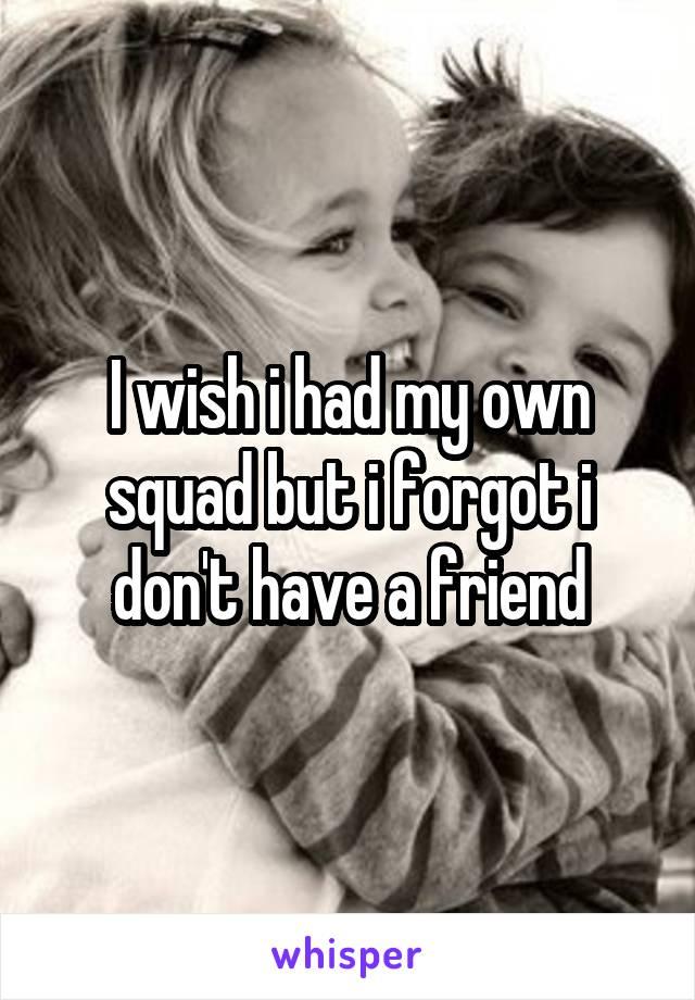 I wish i had my own squad but i forgot i don't have a friend