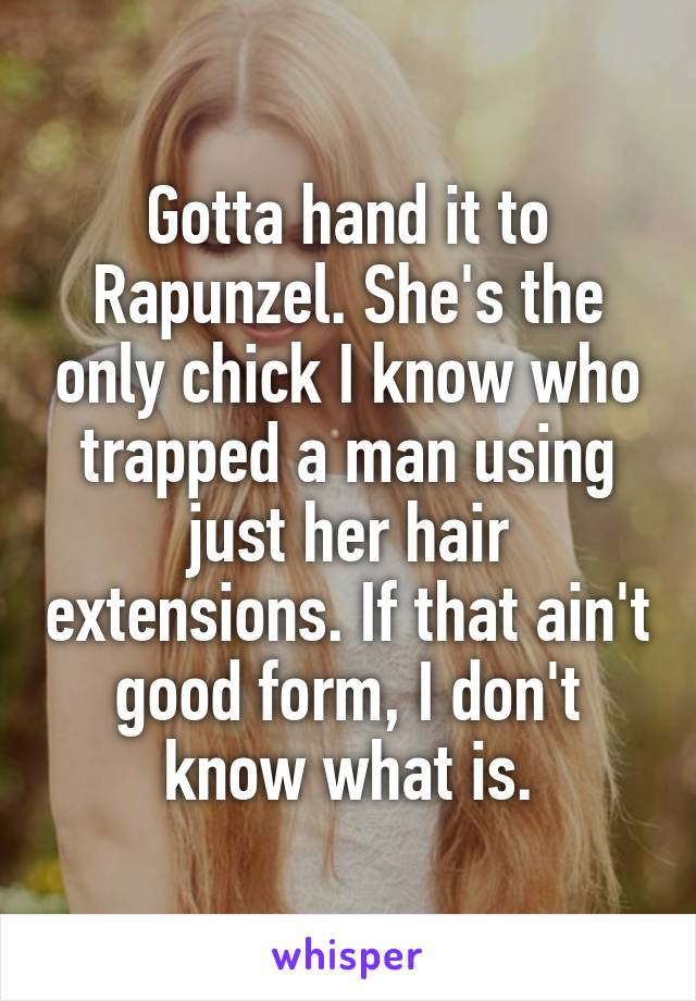 Gotta hand it to Rapunzel. She's the only chick I know who trapped a man using just her hair extensions. If that ain't good form, I don't know what is.