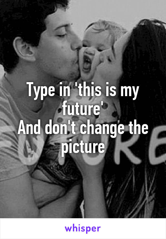 Type in 'this is my future' And don't change the picture