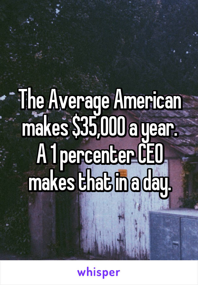 The Average American makes $35,000 a year. A 1 percenter CEO makes that in a day.
