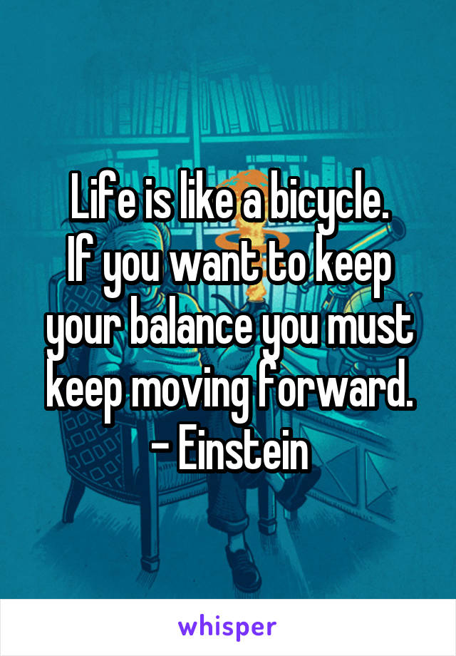 Life is like a bicycle. If you want to keep your balance you must keep moving forward. - Einstein