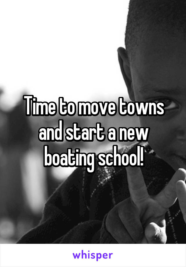 Time to move towns and start a new boating school!