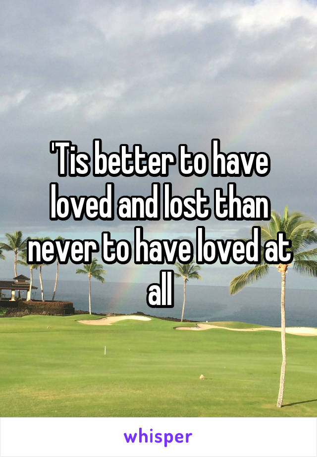 'Tis better to have loved and lost than never to have loved at all