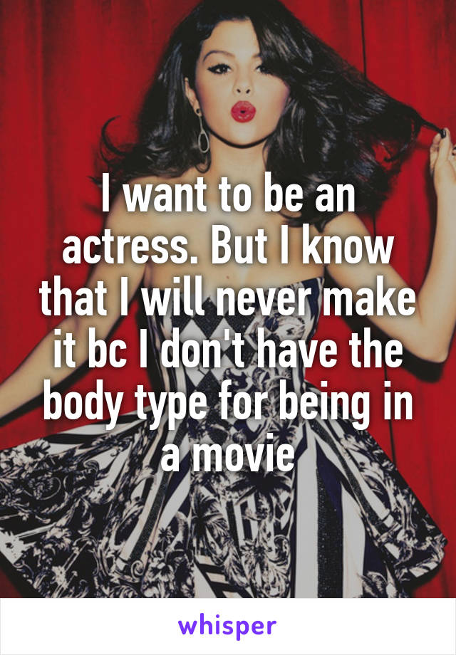 I want to be an actress. But I know that I will never make it bc I don't have the body type for being in a movie