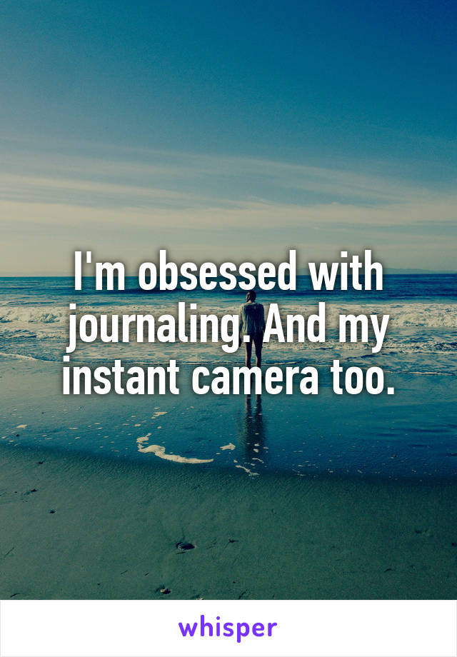 I'm obsessed with journaling. And my instant camera too.