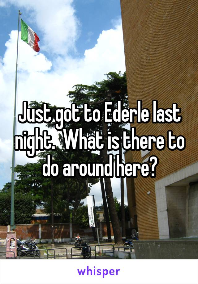 Just got to Ederle last night.  What is there to do around here?