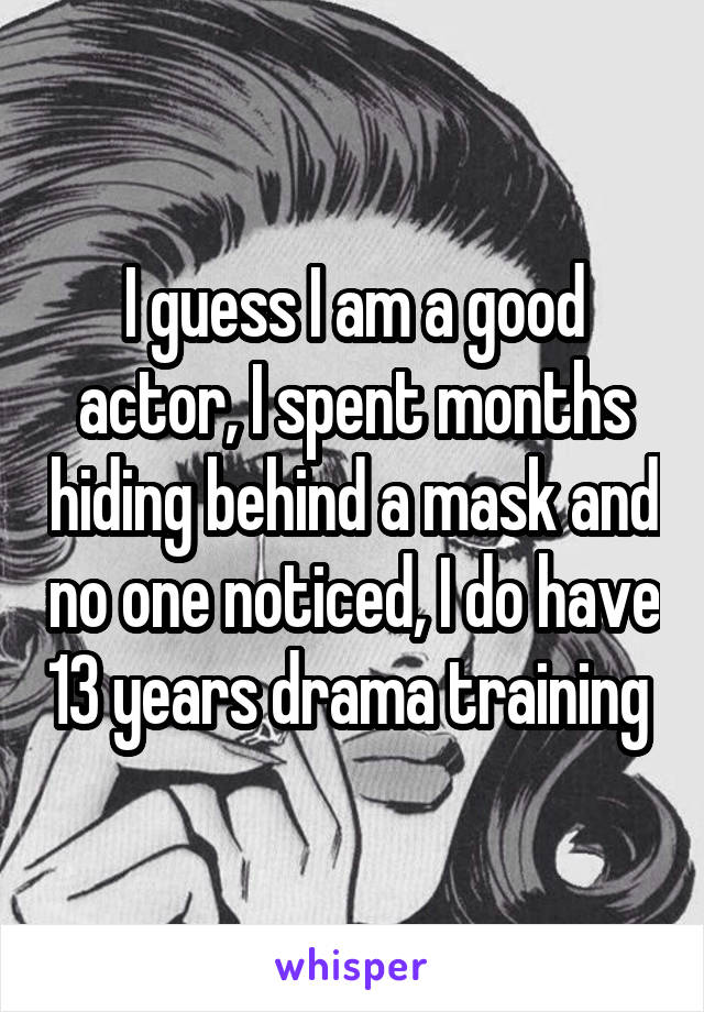 I guess I am a good actor, I spent months hiding behind a mask and no one noticed, I do have 13 years drama training