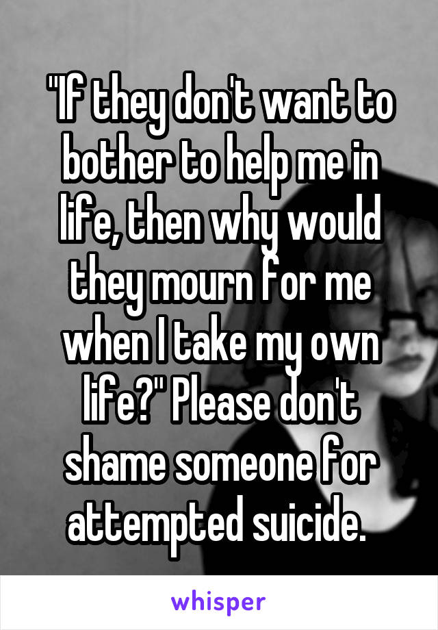 """If they don't want to bother to help me in life, then why would they mourn for me when I take my own life?"" Please don't shame someone for attempted suicide."