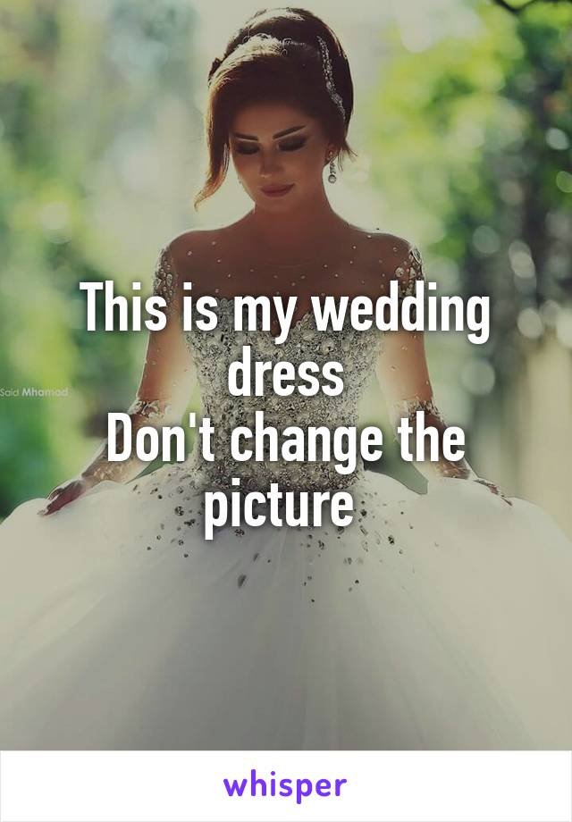 This is my wedding dress Don't change the picture