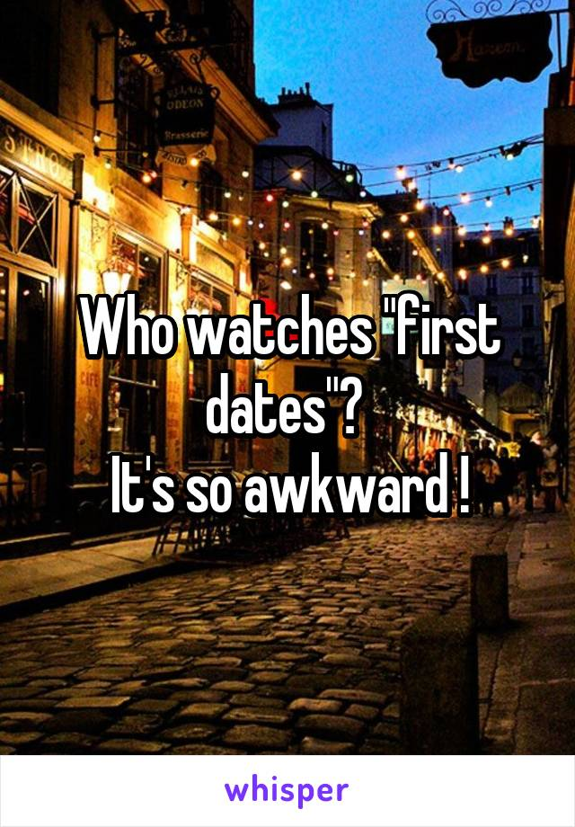 "Who watches ""first dates""?  It's so awkward !"