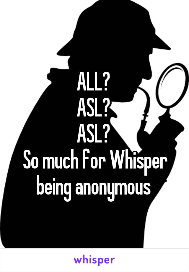 ALL?  ASL?  ASL?  So much for Whisper being anonymous