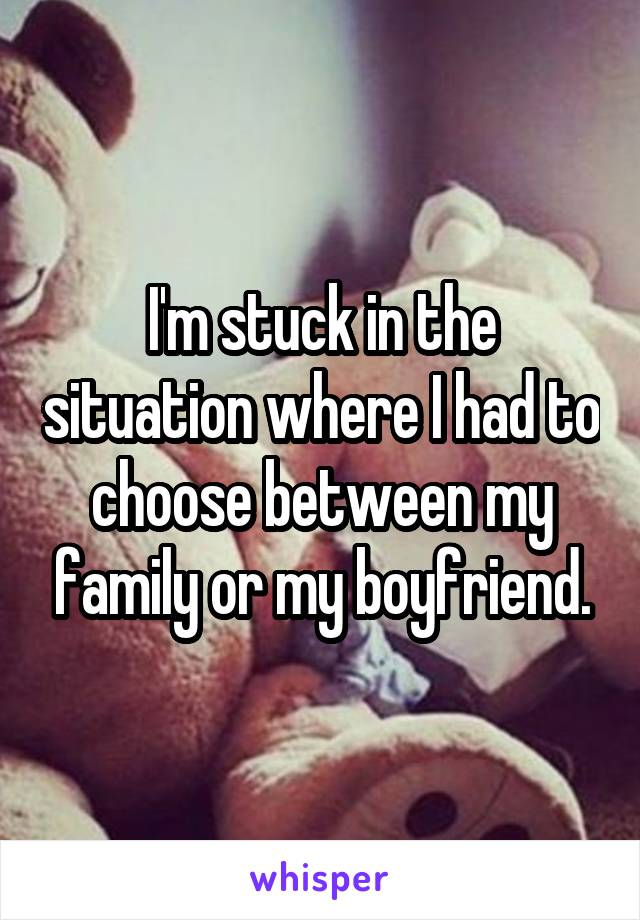 I'm stuck in the situation where I had to choose between my family or my boyfriend.