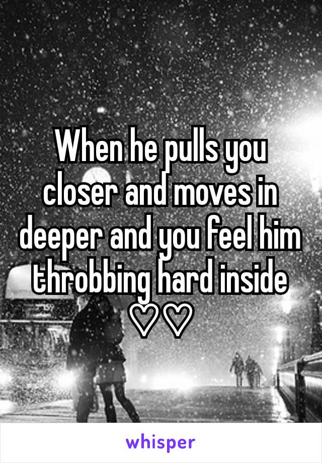 When he pulls you closer and moves in deeper and you feel him throbbing hard inside ♡♡