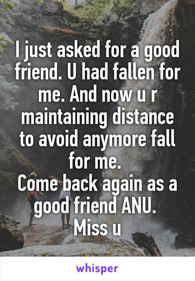 I just asked for a good friend. U had fallen for me. And now u r maintaining distance to avoid anymore fall for me.  Come back again as a good friend ANU.  Miss u