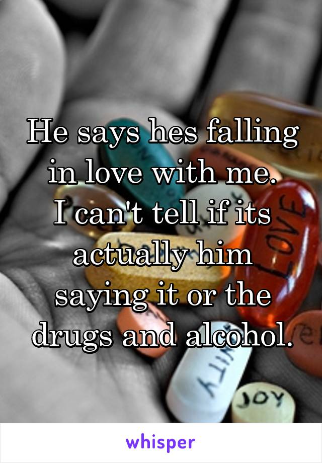 He says hes falling in love with me. I can't tell if its actually him saying it or the drugs and alcohol.