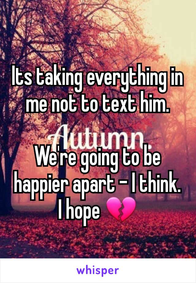 Its taking everything in me not to text him.  We're going to be happier apart - I think. I hope 💔