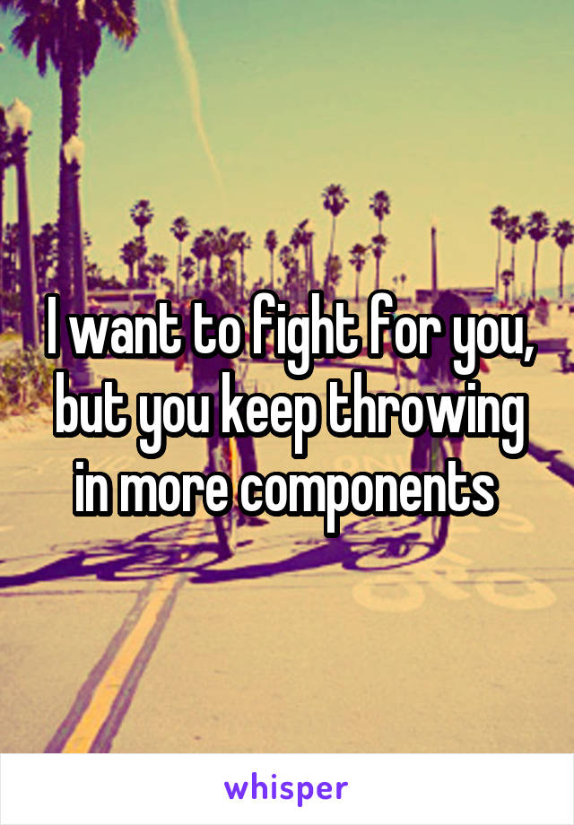 I want to fight for you, but you keep throwing in more components
