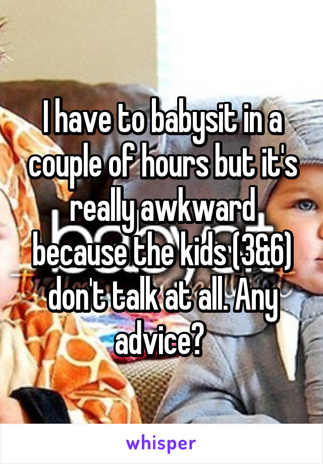 I have to babysit in a couple of hours but it's really awkward because the kids (3&6) don't talk at all. Any advice?