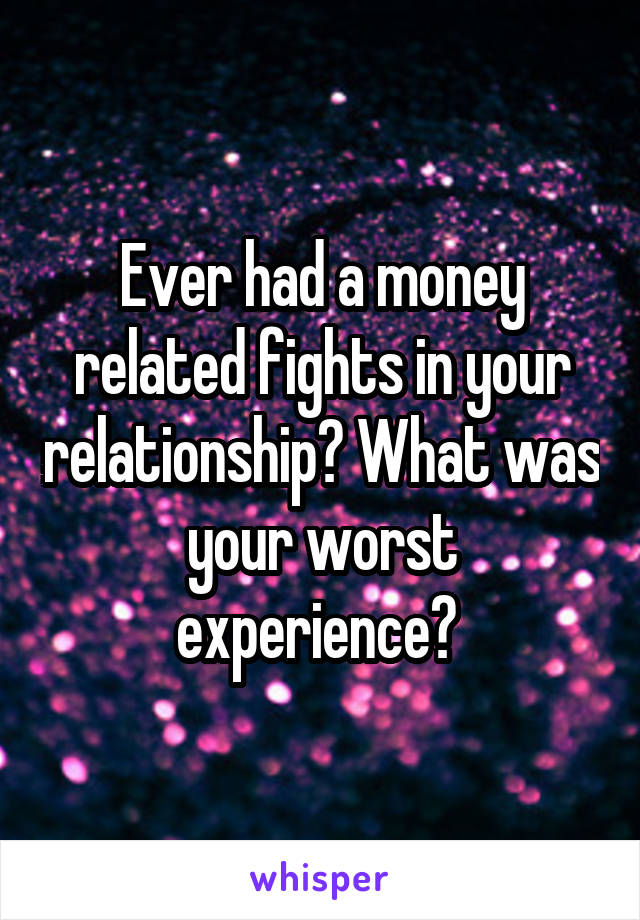 Ever had a money related fights in your relationship? What was your worst experience?