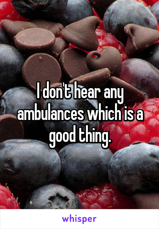 I don't hear any ambulances which is a good thing.