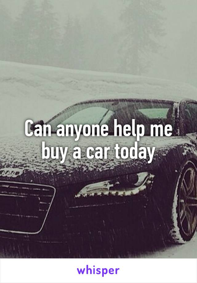 Can anyone help me buy a car today