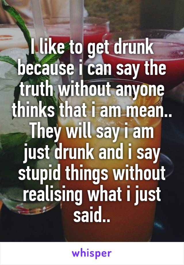 I like to get drunk because i can say the truth without anyone thinks that i am mean.. They will say i am just drunk and i say stupid things without realising what i just said..