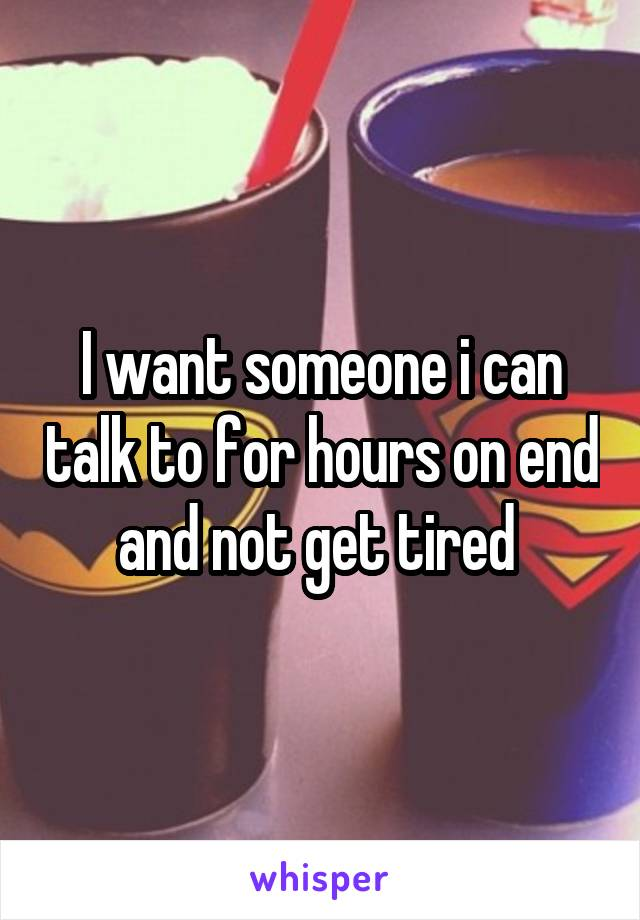 I want someone i can talk to for hours on end and not get tired