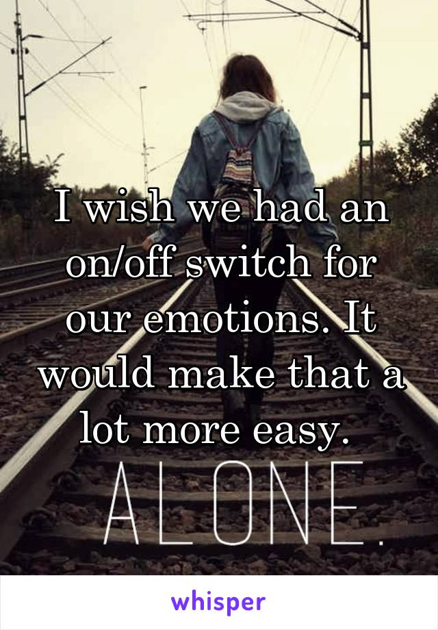 I wish we had an on/off switch for our emotions. It would make that a lot more easy.