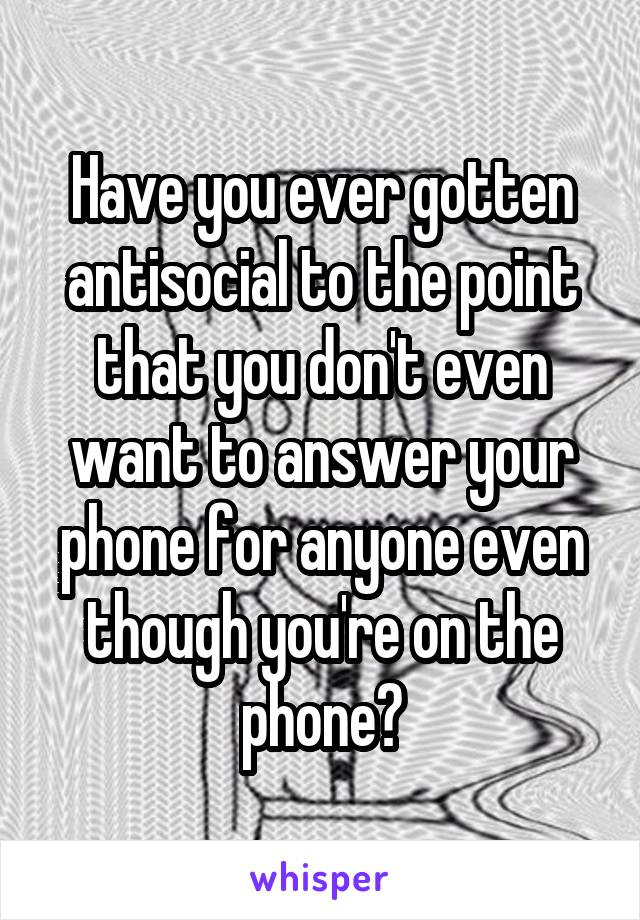 Have you ever gotten antisocial to the point that you don't even want to answer your phone for anyone even though you're on the phone?
