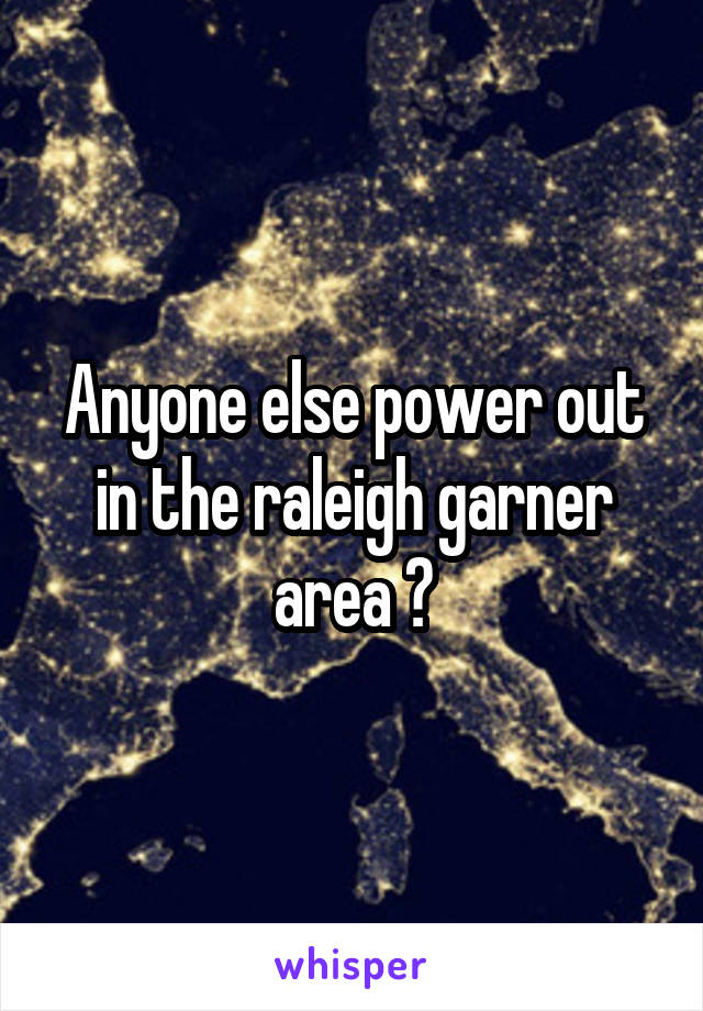 Anyone else power out in the raleigh garner area ?