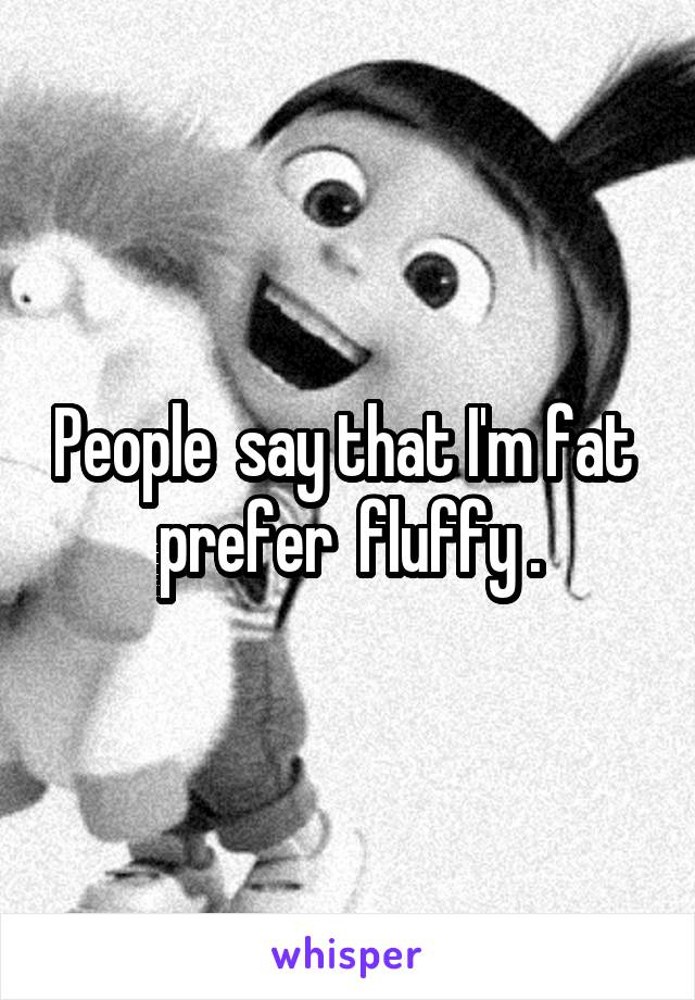People  say that I'm fat  prefer  fluffy .