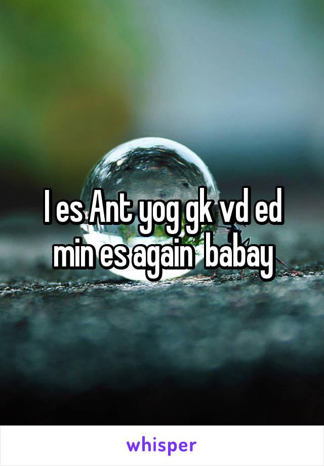 I es Ant yog gk vd ed min es again  babay