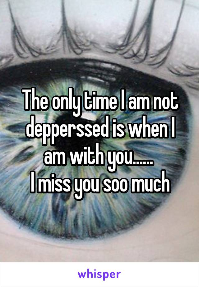 The only time I am not depperssed is when I am with you......  I miss you soo much