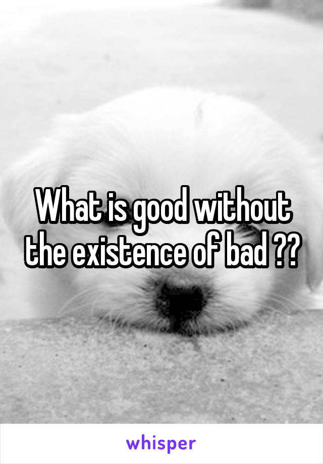 What is good without the existence of bad ??