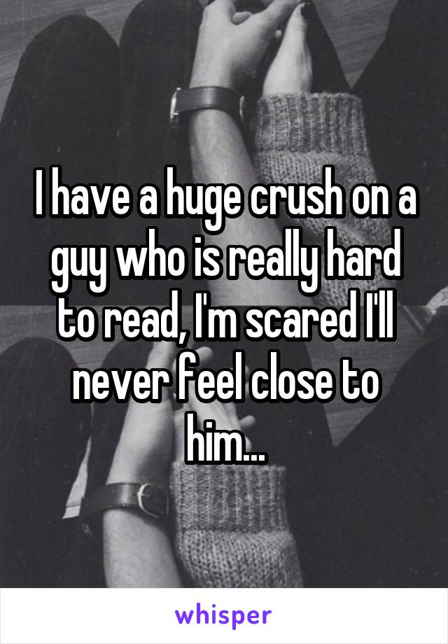 I have a huge crush on a guy who is really hard to read, I'm scared I'll never feel close to him...