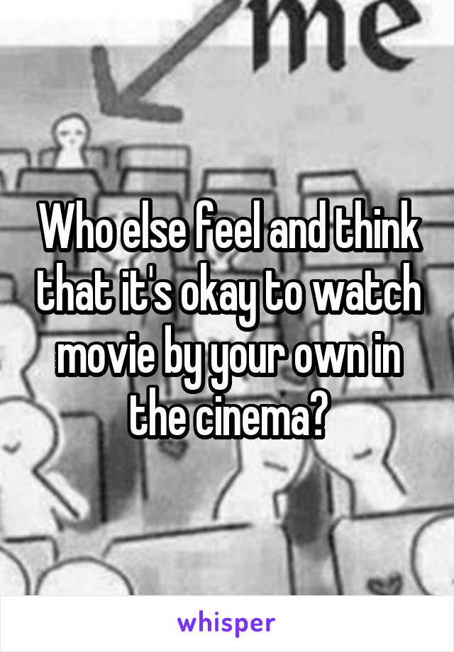 Who else feel and think that it's okay to watch movie by your own in the cinema?