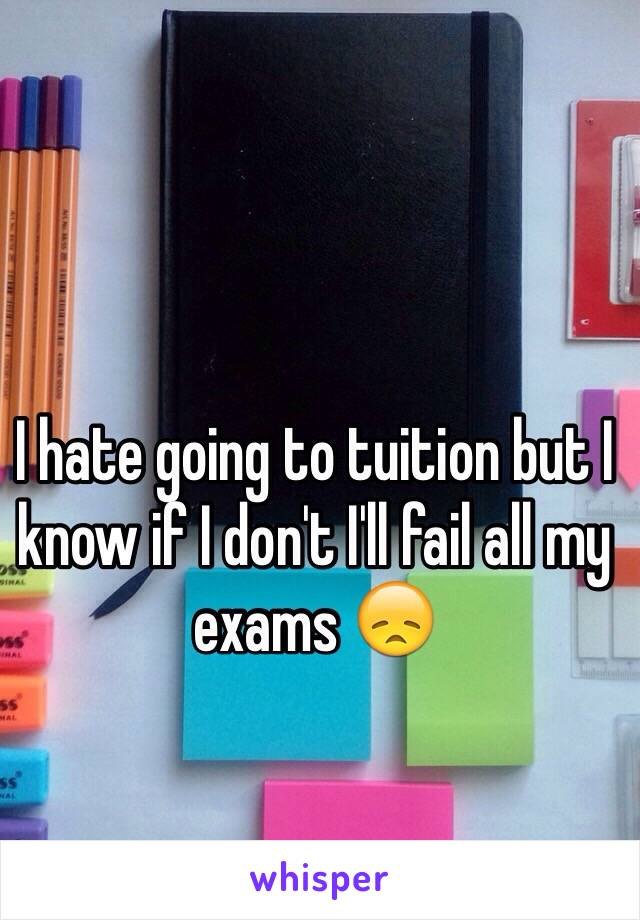 I hate going to tuition but I know if I don't I'll fail all my exams 😞