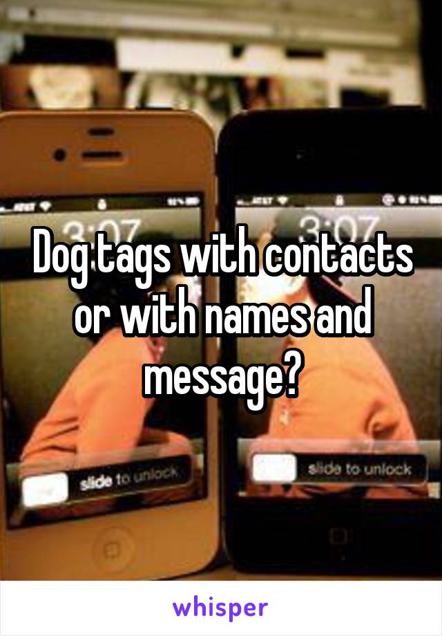 Dog tags with contacts or with names and message?