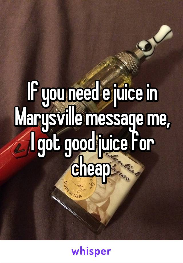 If you need e juice in Marysville message me, I got good juice for cheap