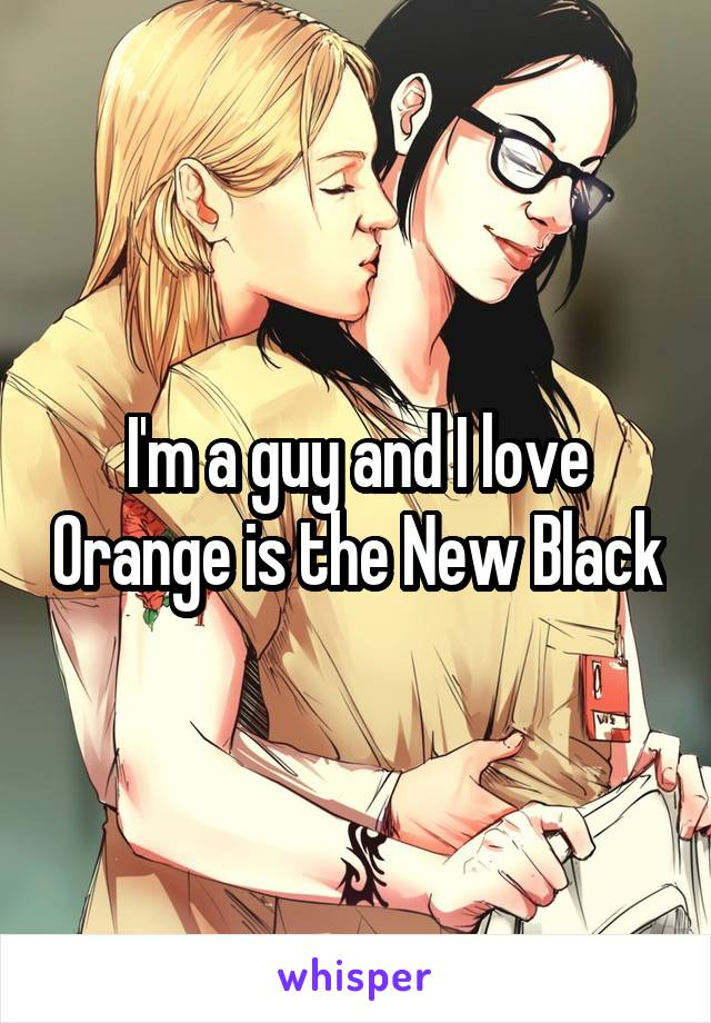 I'm a guy and I love Orange is the New Black