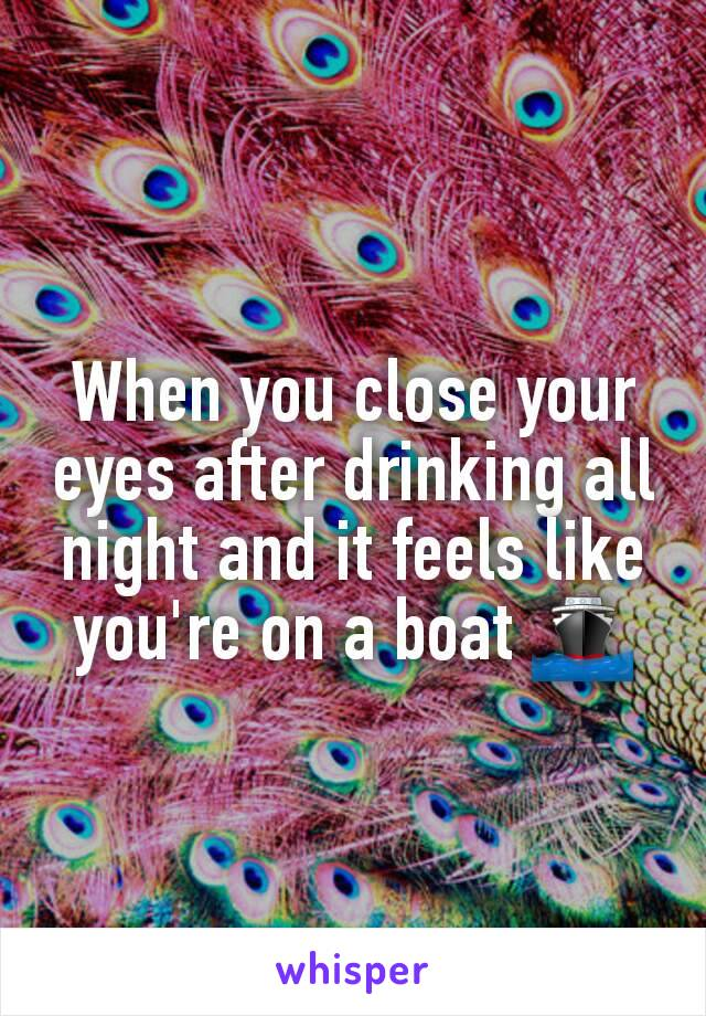 When you close your eyes after drinking all night and it feels like you're on a boat 🚢