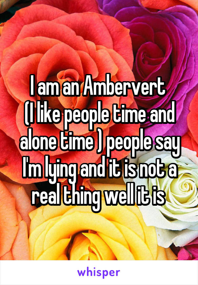 I am an Ambervert  (I like people time and alone time ) people say I'm lying and it is not a real thing well it is