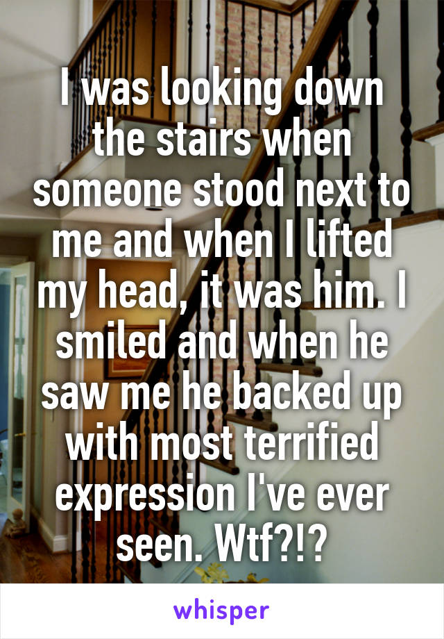I was looking down the stairs when someone stood next to me and when I lifted my head, it was him. I smiled and when he saw me he backed up with most terrified expression I've ever seen. Wtf?!?