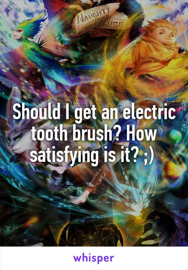 Should I get an electric tooth brush? How satisfying is it? ;)