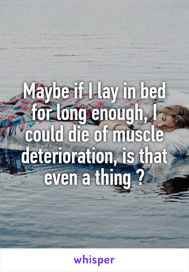 Maybe if I lay in bed for long enough, I could die of muscle deterioration, is that even a thing ?