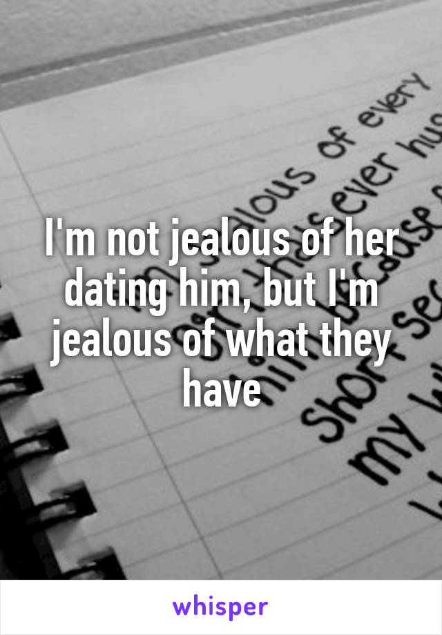 I'm not jealous of her dating him, but I'm jealous of what they have