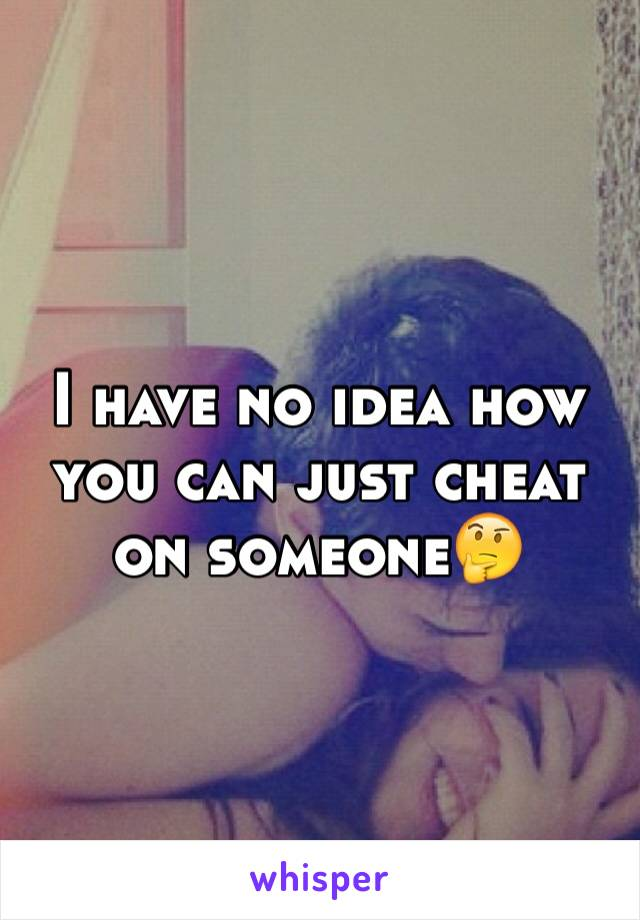 I have no idea how you can just cheat on someone🤔
